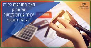 האם התנהלות לקויה של הבנק יכולה לגרום לתהליך ביטול הגבלת חשבון